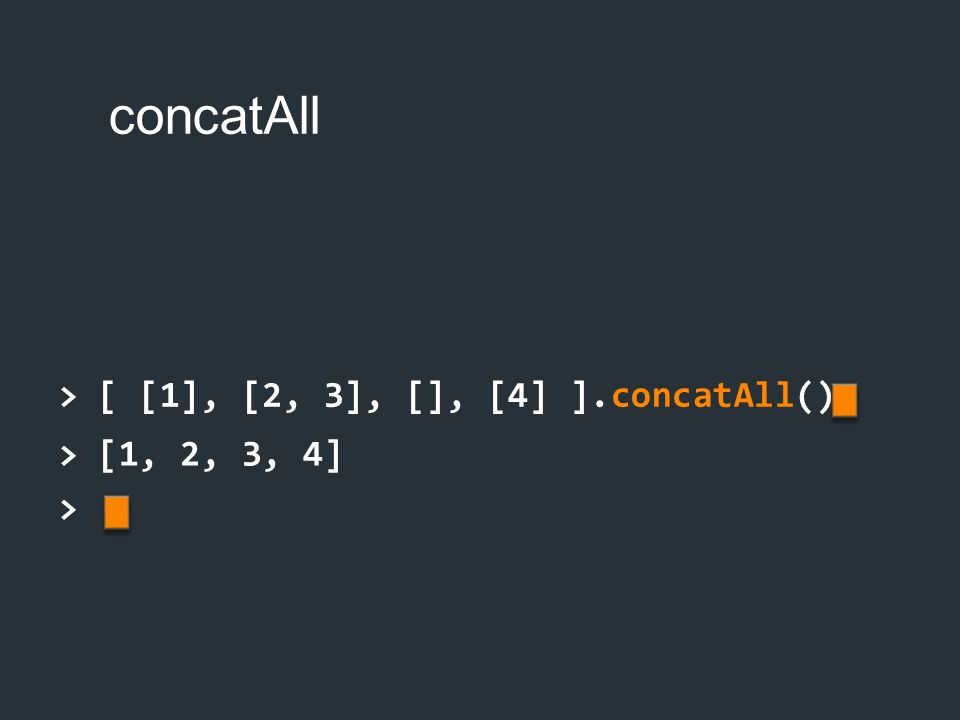 concatAll > [ [1], [2, 3], [], [4] ].concatAll() > [1, 2, 3, 4]